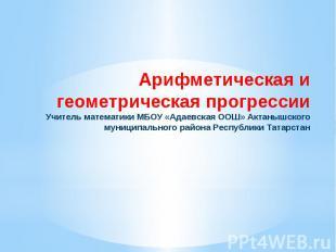 Арифметическая и геометрическая прогрессии Учитель математики МБОУ «Адаевская ОО