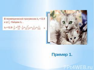 Пример 1. В геометрической прогрессии =12,8 и q=. Найдем . =12,8 ====