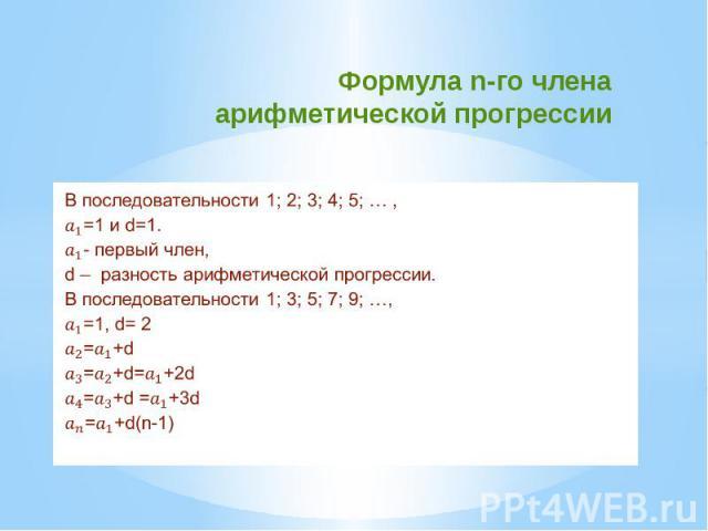 Формула n-го члена арифметической прогрессии В последовательности 1; 2; 3; 4; 5; … , =1 и d=1. - первый член, d – разность арифметической прогрессии. В последовательности 1; 3; 5; 7; 9; …, =1, d= 2 =+d =+d=+2d =+d =+3d =+d(n-1)