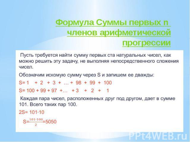 Формула Суммы первых n членов арифметической прогрессии Пусть требуется найти сумму первых ста натуральных чисел, как можно решить эту задачу, не выполняя непосредственного сложения чисел. Обозначим искомую сумму через S и запишем ее дважды: S= 1 + …