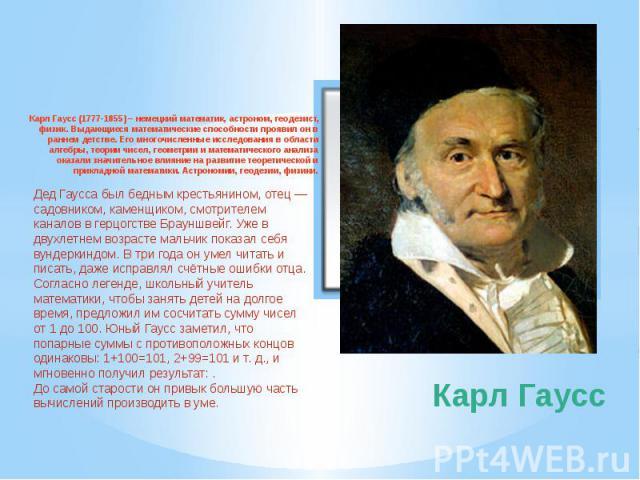 Карл Гаусс Карл Гаусс (1777-1855) – немецкий математик, астроном, геодезист, физик. Выдающиеся математические способности проявил он в раннем детстве. Его многочисленные исследования в области алгебры, теории чисел, геометрии и математического анали…