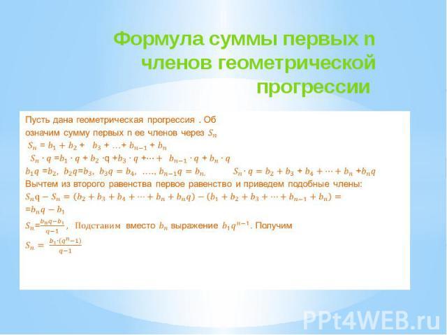 Формула суммы первых n членов геометрической прогрессии Пусть дана геометрическая прогрессия . Об означим сумму первых n ее членов через = + + …+ + = + q + + + = = …., + + Вычтем из второго равенства первое равенство и приведем подобные члены: = = в…