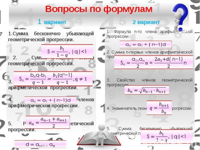 Вопросы по формулам 1 вариант 2 вариант 1. Формула n-го члена арифметической прогрессии. 2. Сумма n-первых членов арифметической прогрессии. 3. Свойство членов геометрической прогрессии.  4. Знаменатель геометрической прогрессии.  5. Сум…