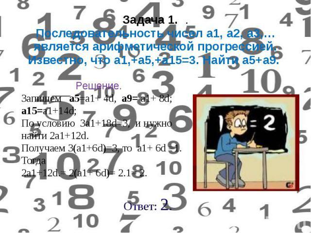 Задача 1. . Последовательность чисел а1, а2, а3,… является арифметической прогрессией. Известно, что а1,+а5,+а15=3. Найти а5+а9.