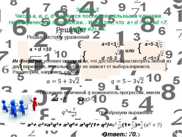 Задача 2 Числа а, в, с, d является последовательными членами геометрической прогрессии. . Известно, что а+ d =10, аd =7. Найти в3+ с3.