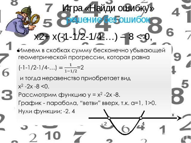 Имеем в скобках сумму бесконечно убывающей геометрической прогрессии, которая равна Имеем в скобках сумму бесконечно убывающей геометрической прогрессии, которая равна =2 и тогда неравенство приобретает вид х2-2x -8 <0. Рассмотрим функцию у…