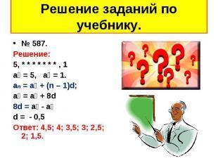 № 587. № 587. Решение: 5, * * * * * * * , 1 а₁ = 5, а₉ = 1. an = a₁ + (n – 1)d;