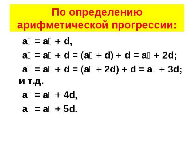 а₂ = а₁ + d, а₂ = а₁ + d, а₃ = а₂ + d = (а₁ + d) + d = а₁ + 2d; а₄ = а₃ + d = (а₁ + 2d) + d = а₁ + 3d; и т.д. а₅ = а₁ + 4d, а₆ = а₁ + 5d.