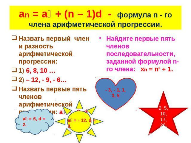 Назвать первый член и разность арифметической прогрессии: Назвать первый член и разность арифметической прогрессии: 1) 6, 8, 10 … 2) – 12, - 9, - 6… Назвать первые пять членов арифметической прогрессии: a₁ = - 3, d = 2.