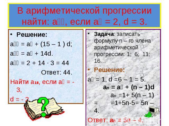 Решение: Решение: a₁₅ = a₁ + (15 – 1 ) d; a₁₅ = a₁ + 14d. a₁₅ = 2 + 14 ∙ 3 = 44 Ответ: 44. Найти a18, если a₁ = - 3, d = - 2.