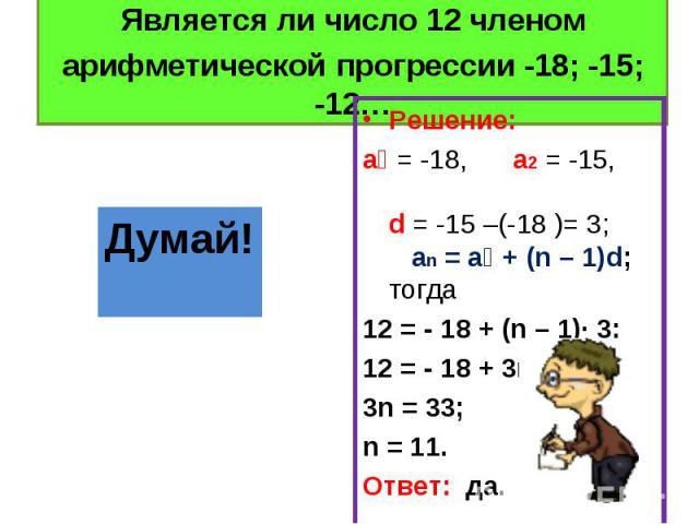 Решение: Решение: a₁ = -18, a2 = -15, d = -15 –(-18 )= 3; an = a₁ + (n – 1)d; тогда 12 = - 18 + (n – 1)∙ 3; 12 = - 18 + 3n – 3; 3n = 33; n = 11. Ответ: да.