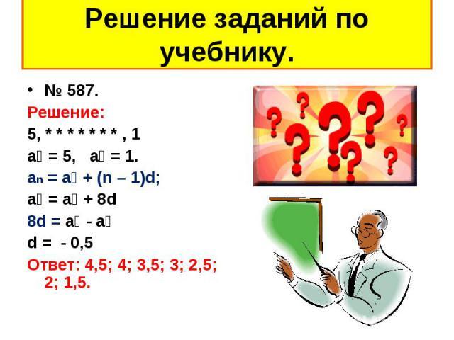 № 587. № 587. Решение: 5, * * * * * * * , 1 а₁ = 5, а₉ = 1. an = a₁ + (n – 1)d; а₉ = а₁ + 8d 8d = а₉ - а₁ d = - 0,5 Ответ: 4,5; 4; 3,5; 3; 2,5; 2; 1,5.