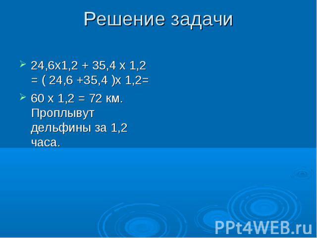 24,6х1,2 + 35,4 х 1,2 = ( 24,6 +35,4 )х 1,2= 24,6х1,2 + 35,4 х 1,2 = ( 24,6 +35,4 )х 1,2= 60 х 1,2 = 72 км. Проплывут дельфины за 1,2 часа.