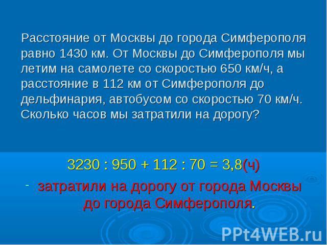 3230 : 950 + 112 : 70 = 3,8(ч) 3230 : 950 + 112 : 70 = 3,8(ч) затратили на дорогу от города Москвы до города Симферополя.