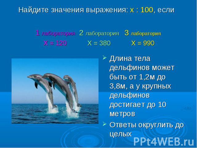 Длина тела дельфинов может быть от 1,2м до 3,8м, а у крупных дельфинов достигает до 10 метров Длина тела дельфинов может быть от 1,2м до 3,8м, а у крупных дельфинов достигает до 10 метров Ответы округлить до целых