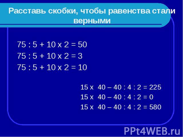 Расставь скобки, чтобы равенства стали верными 75 : 5 + 10 х 2 = 50 75 : 5 + 10 х 2 = 3 75 : 5 + 10 х 2 = 10