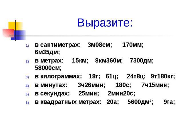 Выразите: в сантиметрах: 3м08см; 170мм; 6м35дм; в метрах: 15км; 8км360м; 7300дм; 58000см; в килограммах: 18т; 61ц; 24т8ц; 9т180кг; в минутах: 3ч26мин; 180с; 7ч15мин; в секундах: 25мин; 2мин20с; в квадратных метрах: 20а; 5600дм²; 9га;
