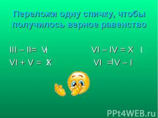 III – II= V VI – IV = X III – II= V VI – IV = X VI + V = X VI = V – I