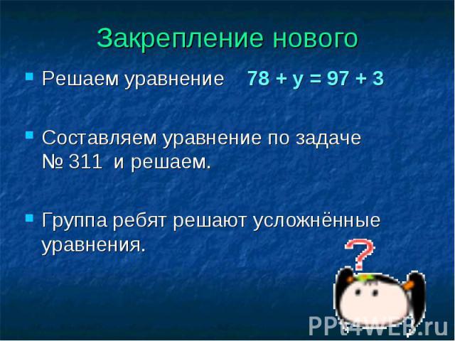 Решаем уравнение 78 + у = 97 + 3 Решаем уравнение 78 + у = 97 + 3 Составляем уравнение по задаче № 311 и решаем. Группа ребят решают усложнённые уравнения.
