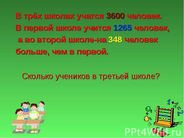 В трёх школах учатся 3600 человек. В трёх школах учатся 3600 человек. В первой школе учится 1265 человек, а во второй школе-на 348 человек больше, чем в первой.