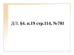 Д/З. §4. п.19 стр.114, №781