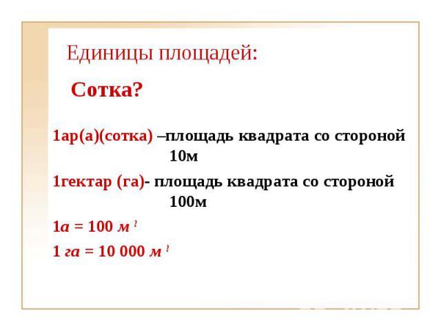 1ар(а)(сотка) –площадь квадрата со стороной 10м 1ар(а)(сотка) –площадь квадрата со стороной 10м 1гектар (га)- площадь квадрата со стороной 100м 1а = 100 м 2 1 га = 10000 м 2