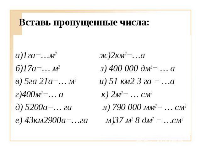 а)1га=…м2 ж)2км2=…а б)17а=… м2 з) 400000 дм2= … а в) 5га 21а=… м2 и) 51 км2 3 га = …а г)400м2=… а к) 2м2= … см2 д) 5200а=… га л) 790000 мм2= … см2 е) 43км2900а=…га м)37 м2 8 дм2 = …см2