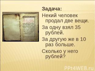 Задача: Задача: Некий человек продал две вещи. За одну взял 35 рублей. За другую