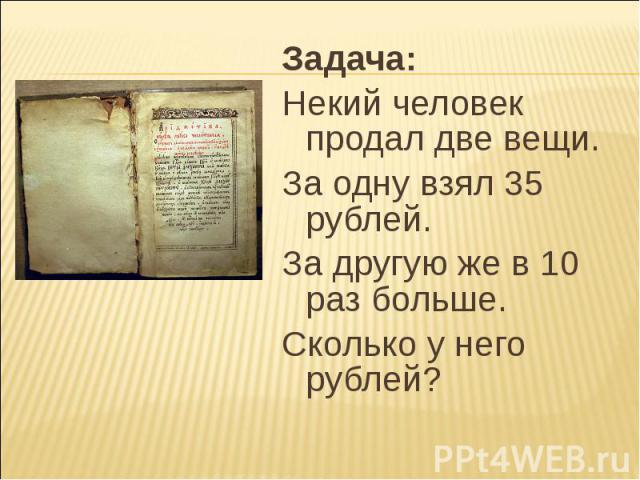 Задача: Задача: Некий человек продал две вещи. За одну взял 35 рублей. За другую же в 10 раз больше. Сколько у него рублей?