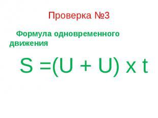 Проверка №3 Формула одновременного движения S =(U + U) x t