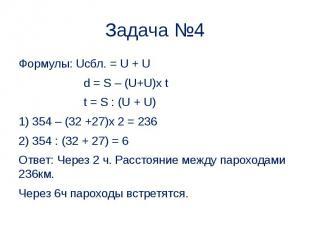 Задача №4 Формулы: Uсбл. = U + U d = S – (U+U)x t t = S : (U + U) 1) 354 – (32 +
