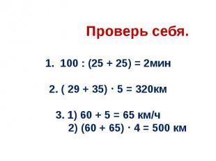 Проверь себя. 1. 100 : (25 + 25) = 2мин 2. ( 29 + 35) 5 = 320км 3. 1) 60 + 5 = 6