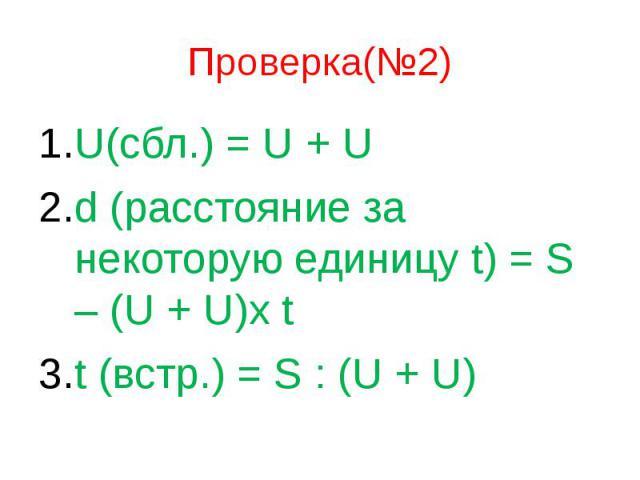 Проверка(№2) U(сбл.) = U + U d (расстояние за некоторую единицу t) = S – (U + U)x t t (встр.) = S : (U + U)