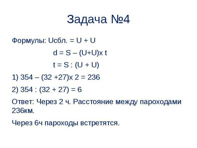 Задача №4 Формулы: Uсбл. = U + U d = S – (U+U)x t t = S : (U + U) 1) 354 – (32 +27)x 2 = 236 2) 354 : (32 + 27) = 6 Ответ: Через 2 ч. Расстояние между пароходами 236км. Через 6ч пароходы встретятся.