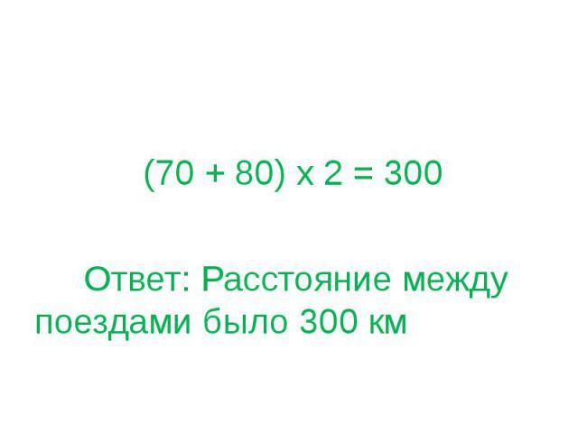 (70 + 80) х 2 = 300 Ответ: Расстояние между поездами было 300 км