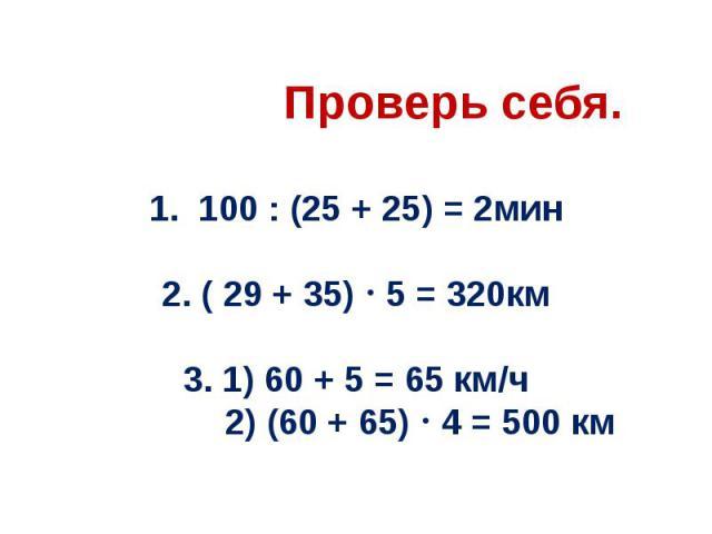 Проверь себя. 1. 100 : (25 + 25) = 2мин 2. ( 29 + 35) 5 = 320км 3. 1) 60 + 5 = 65 км/ч 2) (60 + 65) 4 = 500 км