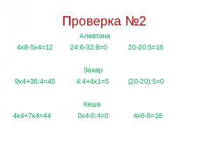 Проверка №2 Алевтина 4х8-5х4=12 24:6-32:8=0 20-20:5=16 Захар 9х4+36:4=45 4:4+4х1