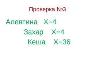 Проверка №3 Алевтина Х=4 Захар Х=4 Кеша Х=36