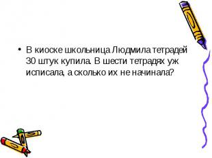 В киоске школьница Людмила тетрадей 30 штук купила. В шести тетрадях уж исписала