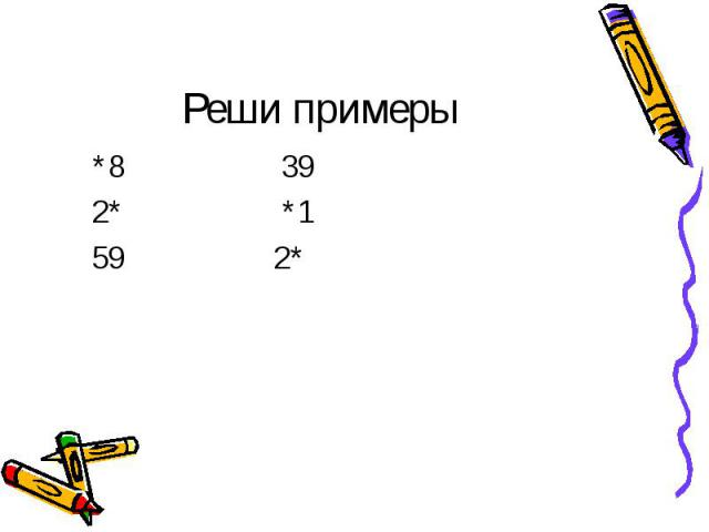 Реши примеры *8 39 2* *1 59 2*