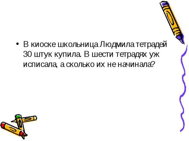 В киоске школьница Людмила тетрадей 30 штук купила. В шести тетрадях уж исписала, а сколько их не начинала?