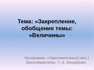 Тема: «Закрепление, обобщение темы: «Величины» Программа: «Перспектива»(1-4кл.)