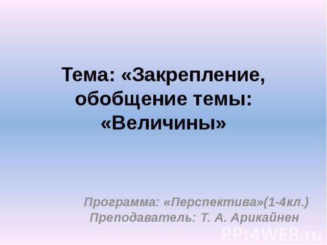 Тема: «Закрепление, обобщение темы: «Величины» Программа: «Перспектива»(1-4кл.) Преподаватель: Т. А. Арикайнен