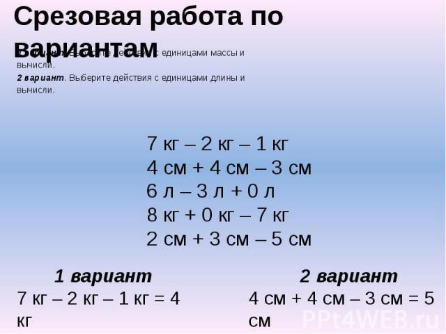 Срезовая работа по вариантам 1 вариант. Выберите действия с единицами массы и вычисли. 2 вариант. Выберите действия с единицами длины и вычисли.