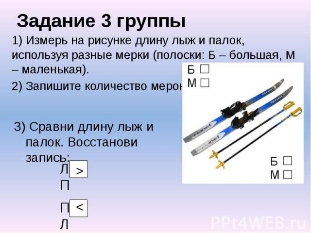Задание 3 группы 1) Измерь на рисунке длину лыж и палок, используя разные мерки (полоски: Б – большая, М – маленькая). 2) Запишите количество мерок.