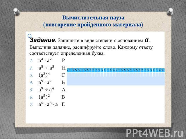 Вычислительная пауза (повторение пройденного материала) Задание. Запишите в виде степени с основанием а. Выполнив задание, расшифруйте слово. Каждому ответу соответствует определенная буква. Р Н С Ь А В Е