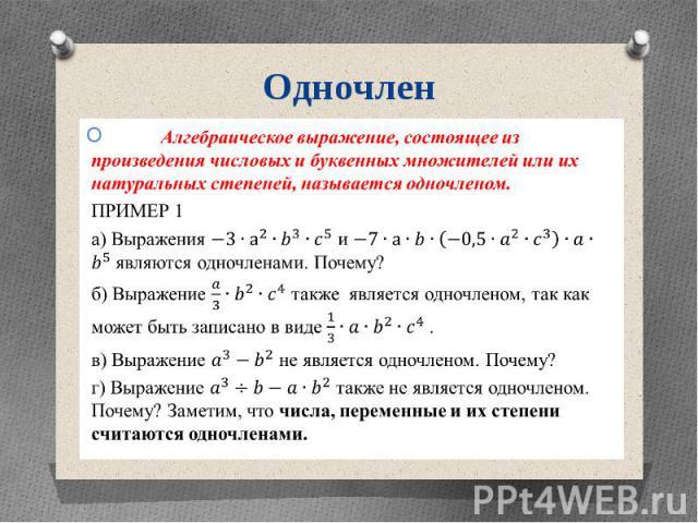 Одночлен Алгебраическое выражение, состоящее из произведения числовых и буквенных множителей или их натуральных степеней, называется одночленом. ПРИМЕР 1 а) Выражения и являются одночленами. Почему? б) Выражение также является одночленом, так как мо…