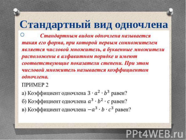Стандартный вид одночлена Стандартным видом одночлена называется такая его форма, при которой первым сомножителем является числовой множитель, а буквенные множители расположены в алфавитном порядке и имеют соответствующие показатели степени. При это…
