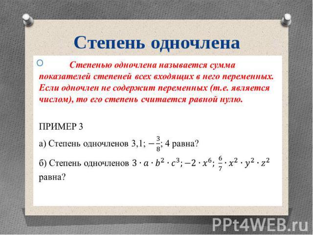 Степень одночлена Степенью одночлена называется сумма показателей степеней всех входящих в него переменных. Если одночлен не содержит переменных (т.е. является числом), то его степень считается равной нулю. ПРИМЕР 3 а) Степень одночленов 3,1; ; 4 ра…