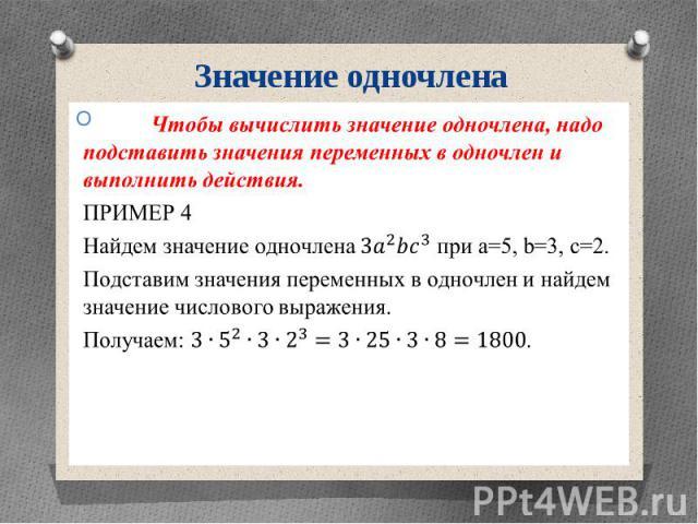 Значение одночлена Чтобы вычислить значение одночлена, надо подставить значения переменных в одночлен и выполнить действия. ПРИМЕР 4 Найдем значение одночлена при a=5, b=3, c=2. Подставим значения переменных в одночлен и найдем значение числового вы…